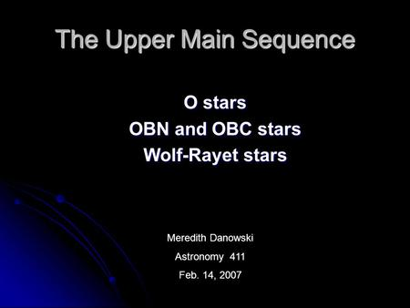 The Upper Main Sequence O stars OBN and OBC stars Wolf-Rayet stars Meredith Danowski Astronomy 411 Feb. 14, 2007.