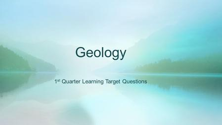 Geology 1 st Quarter Learning Target Questions. DateNumberQuestion R – 8/26 W – 8/27 1.What is Geology? R – 8/28 W – 8/31 2.Why study Earth Science?