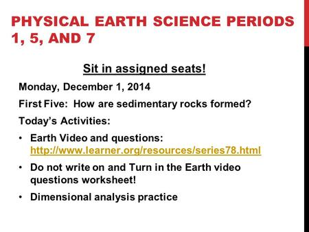 PHYSICAL EARTH SCIENCE PERIODS 1, 5, AND 7 Sit in assigned seats! Monday, December 1, 2014 First Five: How are sedimentary rocks formed? Today's Activities: