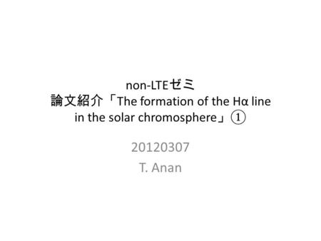 Non-LTE ゼミ 論文紹介「 The formation of the Hα line in the solar chromosphere 」 ① 20120307 T. Anan.