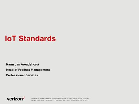IoT Standards Harm Jan Arendshorst Head of Product Management Professional Services Confidential and proprietary materials for authorized Verizon personnel.