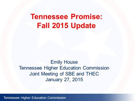 Tennessee Higher Education Commission Tennessee Promise: Fall 2015 Update Emily House Tennessee Higher Education Commission Joint Meeting of SBE and THEC.