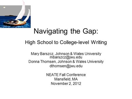 Navigating the Gap: High School to College-level Writing Mary Barszcz, Johnson & Wales University Donna Thomsen, Johnson & Wales University.