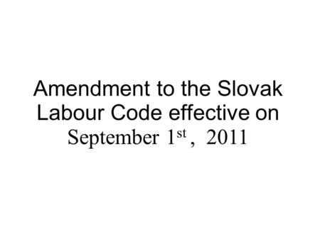 Amendment to the Slovak Labour Code effective on September 1 st, 2011.