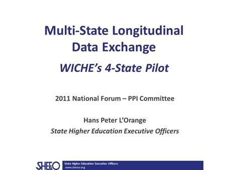 State Higher Education Executive Officers www.sheeo.org Multi-State Longitudinal Data Exchange WICHE's 4-State Pilot 2011 National Forum – PPI Committee.
