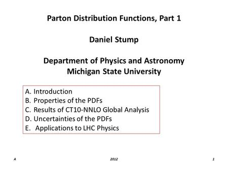 A20121 Parton Distribution Functions, Part 1 Daniel Stump Department of Physics and Astronomy Michigan State University A.Introduction B.Properties of.