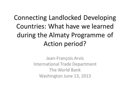 Connecting Landlocked Developing Countries: What have we learned during the Almaty Programme of Action period? Jean-François Arvis International Trade.