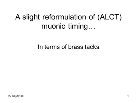 22 Sept 20091 A slight reformulation of (ALCT) muonic timing… In terms of brass tacks.