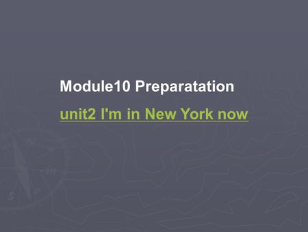 Module10 Preparatation unit2 I'm in New York now.