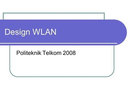 Design WLAN Politeknik Telkom 2008. Design WLAN Step to design WLAN : 1. Location Survey 2. Topology 3. Distance calculating 4. Antenna design 5. Towering.
