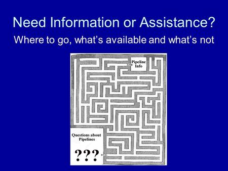 Need Information or Assistance? Where to go, what's available and what's not.