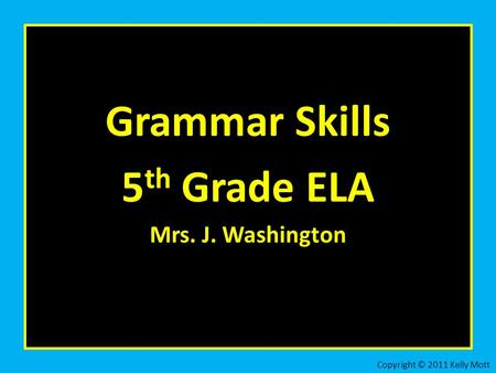 Grammar Skills 5 th Grade ELA Mrs. J. Washington Copyright © 2011 Kelly Mott.