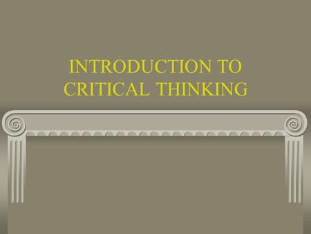 INTRODUCTION TO CRITICAL THINKING CRITICAL THINKING Definitions History of Critical Thinking (CT) Universal Standards Fallacies.
