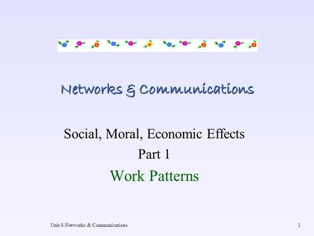Unit 8-Networks & Communications1 Networks & Communications Social, Moral, Economic Effects Part 1 Work Patterns.