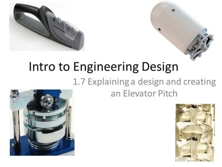 Intro to Engineering Design 1.7 Explaining a design and creating an Elevator Pitch.