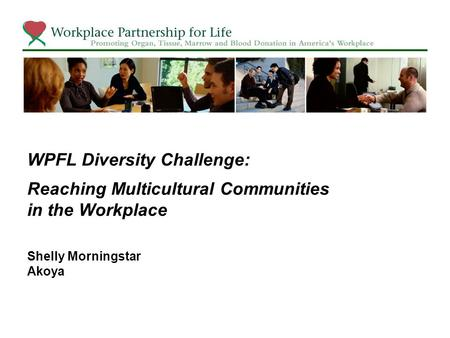 WPFL Diversity Challenge: Reaching Multicultural Communities in the Workplace Shelly Morningstar Akoya.