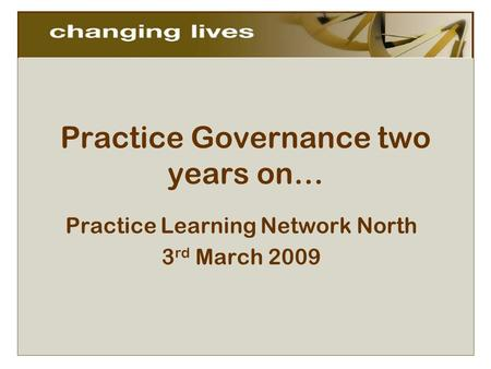 Practice Governance two years on… Practice Learning Network North 3 rd March 2009.