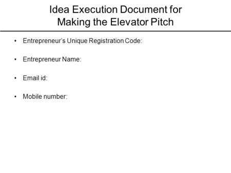 Idea Execution Document for Making the Elevator Pitch Entrepreneur's Unique Registration Code: Entrepreneur Name: Email id: Mobile number: