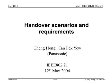 Doc. : IEEE 802.21-04/xxxr0 Submission Cheng Hong, Tan Pek Yew Slide 1 May 2004 Handover scenarios and requirements Cheng Hong, Tan Pek Yew (Panasonic)