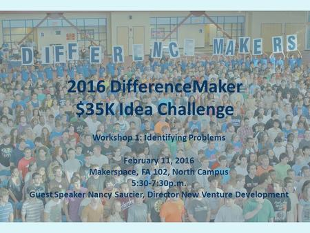 2016 DifferenceMaker $35K Idea Challenge Workshop 1: Identifying Problems February 11, 2016 Makerspace, FA 102, North Campus 5:30-7:30p.m. Guest Speaker.