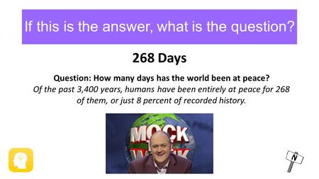 If this is the answer, what is the question? 268 Days Question: How many days has the world been at peace? Of the past 3,400 years, humans have been entirely.
