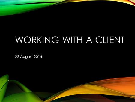 WORKING WITH A CLIENT 22 August 2014. THE GOALS Common understanding Concept Capabilities Users Communications Expectations.