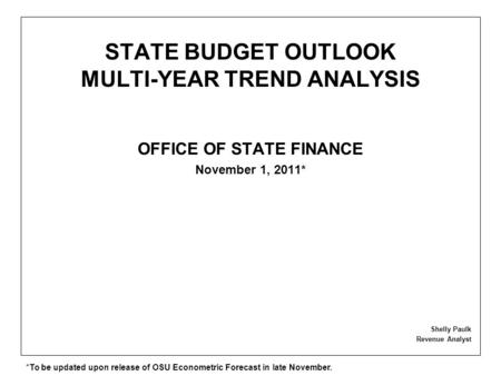 STATE BUDGET OUTLOOK MULTI-YEAR TREND ANALYSIS OFFICE OF STATE FINANCE November 1, 2011* Shelly Paulk Revenue Analyst *To be updated upon release of OSU.