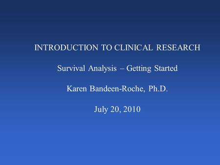 INTRODUCTION TO CLINICAL RESEARCH Survival Analysis – Getting Started Karen Bandeen-Roche, Ph.D. July 20, 2010.