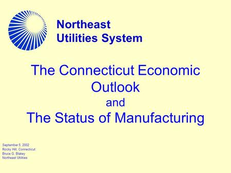 The Connecticut Economic Outlook and The Status of Manufacturing September 5, 2002 Rocky Hill, Connecticut Bruce G. Blakey Northeast Utilities Northeast.