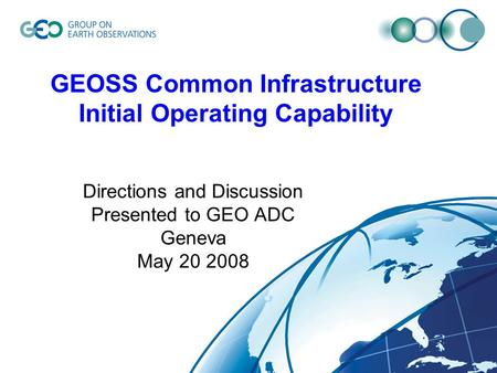 GEOSS Common Infrastructure Initial Operating Capability Directions and Discussion Presented to GEO ADC Geneva May 20 2008.