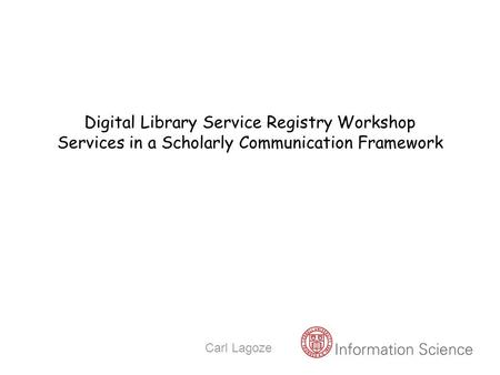 Carl Lagoze Digital Library Service Registry Workshop Services in a Scholarly Communication Framework.