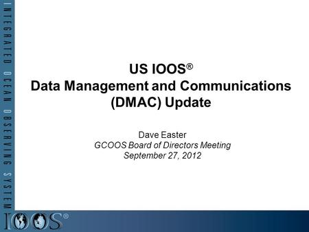 US IOOS ® Data Management and Communications (DMAC) Update Dave Easter GCOOS Board of Directors Meeting September 27, 2012.