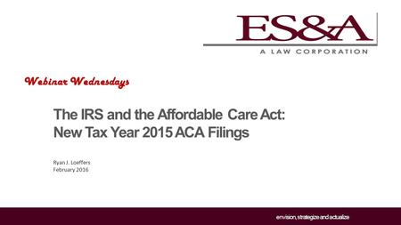 Envision, strategize and actualize The IRS and the Affordable Care Act: New Tax Year 2015 ACA Filings Ryan J. Loeffers February 2016 Webinar Wednesdays.