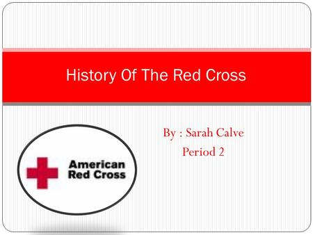 By : Sarah Calve Period 2 History Of The Red Cross.