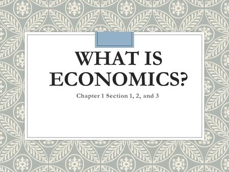 { WHAT IS ECONOMICS? Chapter 1 Section 1, 2, and 3.