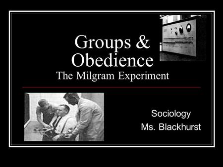 Groups & Obedience The Milgram Experiment Sociology Ms. Blackhurst.