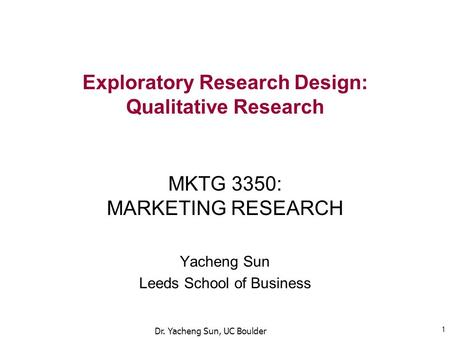 Exploratory Research Design: Qualitative Research MKTG 3350: MARKETING RESEARCH Yacheng Sun Leeds School of Business 1 Dr. Yacheng Sun, UC Boulder.
