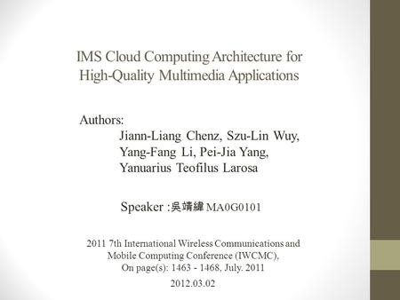 IMS Cloud Computing Architecture for High-Quality Multimedia Applications 2012.03.02 Speaker : 吳靖緯 MA0G0101 2011 7th International Wireless Communications.