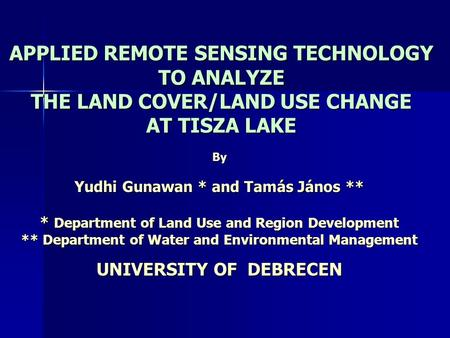 APPLIED REMOTE SENSING TECHNOLOGY TO ANALYZE THE LAND COVER/LAND USE CHANGE AT TISZA LAKE By Yudhi Gunawan * and Tamás János ** * Department of Land Use.
