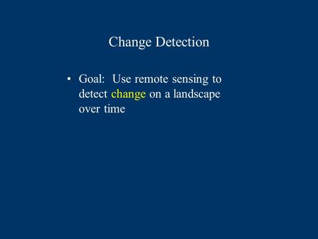 Change Detection Goal: Use remote sensing to detect change on a landscape over time.