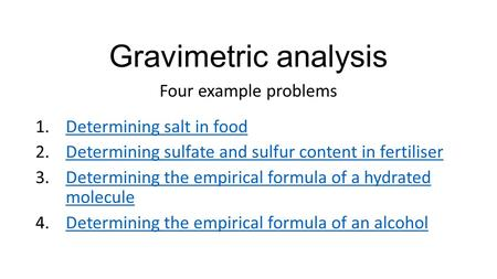 Gravimetric analysis Four example problems 1.Determining salt in foodDetermining salt in food 2.Determining sulfate and sulfur content in fertiliserDetermining.