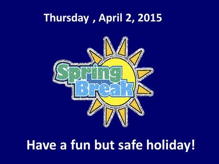 Thursday, April 2, 2015 Have a fun but safe holiday!