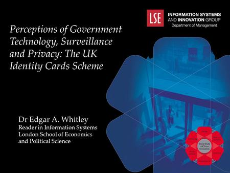 Perceptions of Government Technology, Surveillance and Privacy: The UK Identity Cards Scheme Dr Edgar A. Whitley Reader in Information Systems London School.