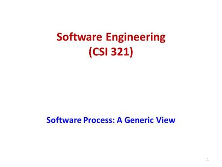 Software Engineering (CSI 321) Software Process: A Generic View 1.