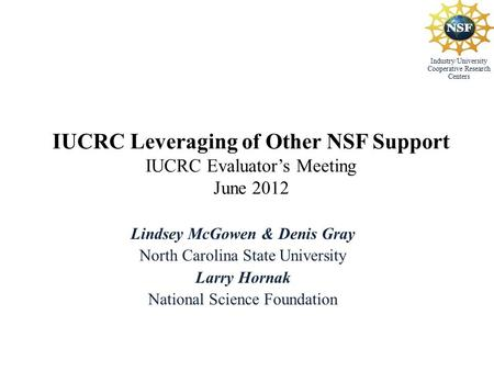 Industry/University Cooperative Research Centers IUCRC Leveraging of Other NSF Support IUCRC Evaluator's Meeting June 2012 Lindsey McGowen & Denis Gray.