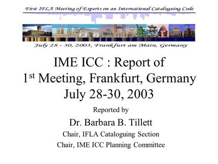 IME ICC : Report of 1 st Meeting, Frankfurt, Germany July 28-30, 2003 Reported by Dr. Barbara B. Tillett Chair, IFLA Cataloguing Section Chair, IME ICC.