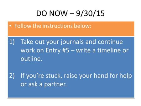 DO NOW – 9/30/15 Follow the instructions below: 1)Take out your journals and continue work on Entry #5 – write a timeline or outline. 2)If you're stuck,