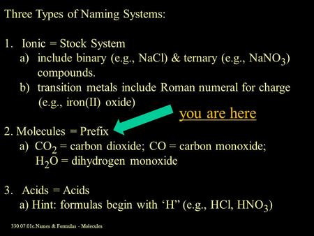 330.07.01c.Names & Formulas - Molecules Three Types of Naming Systems: 1.Ionic = Stock System a)include binary (e.g., NaCl) & ternary (e.g., NaNO 3 ) compounds.