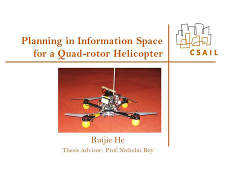 Planning in Information Space for a Quad-rotor Helicopter Ruijie He Thesis Advisor: Prof. Nicholas Roy.