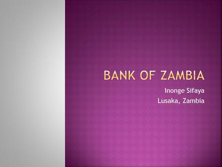 "Inonge Sifaya Lusaka, Zambia. ""To be a modern, dynamic, credible, and effective central bank"""